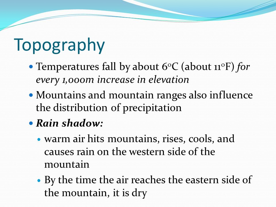 Topography Temperatures fall by about 6 o C (about 11 o F) for every 1,000m increase in elevation Mountains and mountain ranges also influence the distribution of precipitation Rain shadow: warm air hits mountains, rises, cools, and causes rain on the western side of the mountain By the time the air reaches the eastern side of the mountain, it is dry