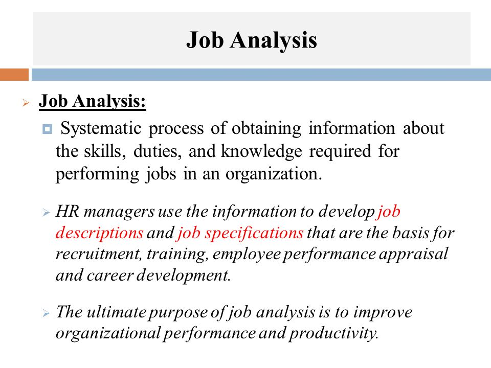 Job Analysis  Job Analysis:  Systematic process of obtaining information about the skills, duties, and knowledge required for performing jobs in an