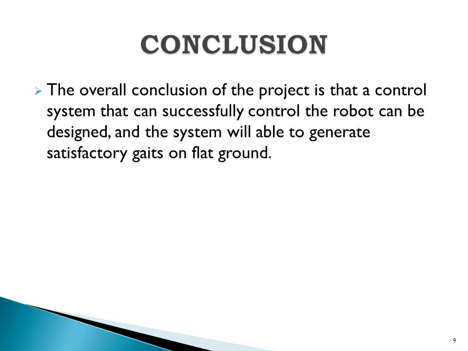  The overall conclusion of the project is that a control system that can successfully control the robot can be designed, and the system will able to generate satisfactory gaits on flat ground.