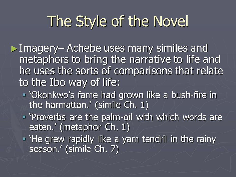 The Style of the Novel ► Imagery– Achebe uses many similes and metaphors to bring the narrative to life and he uses the sorts of comparisons that relate to the Ibo way of life:  'Okonkwo's fame had grown like a bush-fire in the harmattan.' (simile Ch.