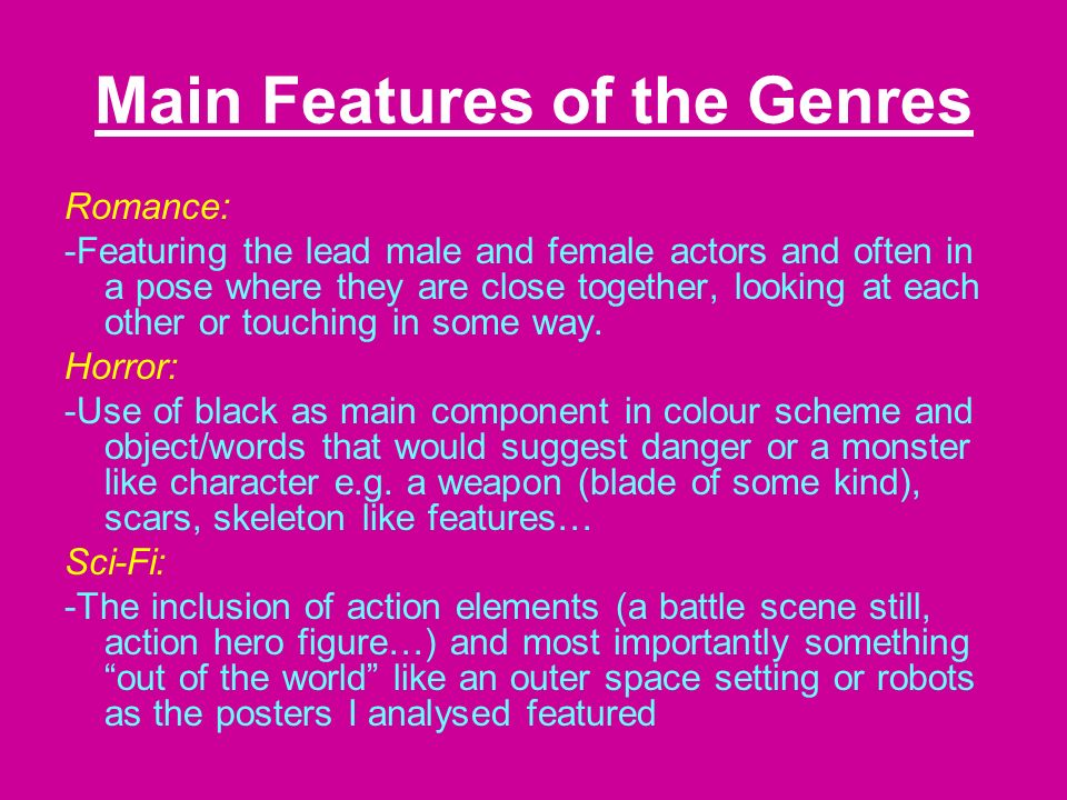 Main Features of the Genres Romance: -Featuring the lead male and female actors and often in a pose where they are close together, looking at each other or touching in some way.