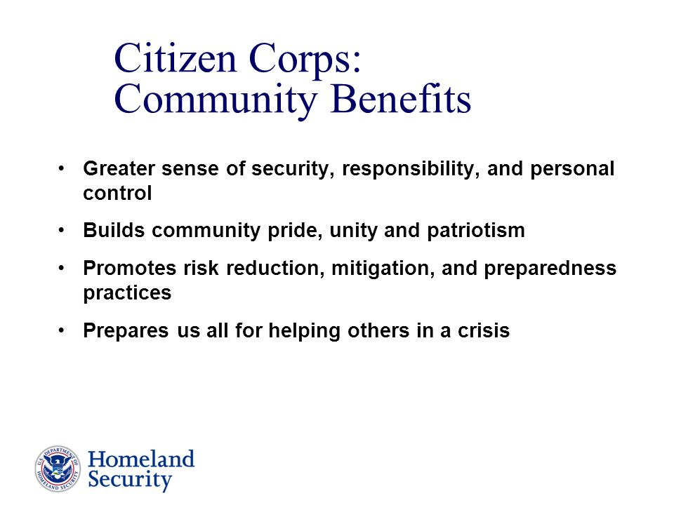Citizen Corps: Community Benefits Greater sense of security, responsibility, and personal control Builds community pride, unity and patriotism Promotes risk reduction, mitigation, and preparedness practices Prepares us all for helping others in a crisis