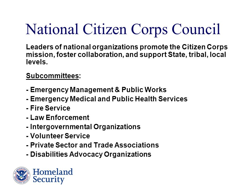 National Citizen Corps Council Leaders of national organizations promote the Citizen Corps mission, foster collaboration, and support State, tribal, local levels.