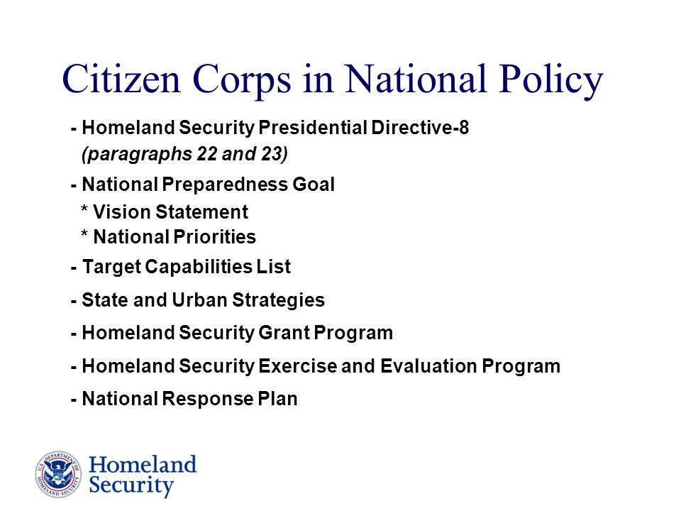 Citizen Corps in National Policy - Homeland Security Presidential Directive-8 (paragraphs 22 and 23) - National Preparedness Goal * Vision Statement * National Priorities - Target Capabilities List - State and Urban Strategies - Homeland Security Grant Program - Homeland Security Exercise and Evaluation Program - National Response Plan