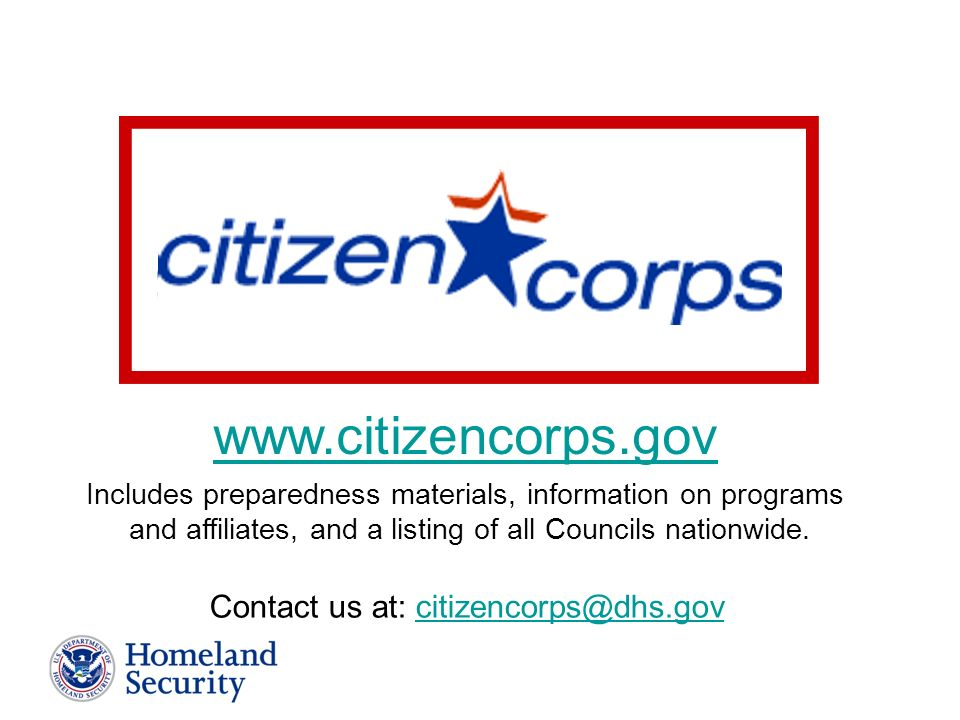 www.citizencorps.gov Contact us at: citizencorps@dhs.govcitizencorps@dhs.gov Includes preparedness materials, information on programs and affiliates, and a listing of all Councils nationwide.