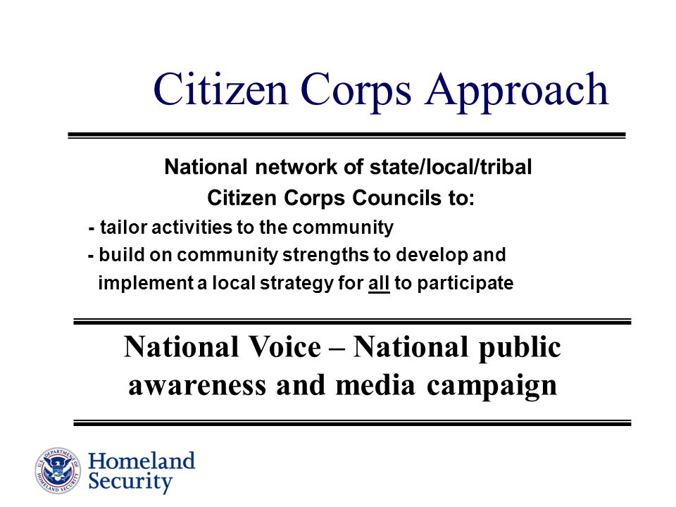 Citizen Corps Approach National network of state/local/tribal Citizen Corps Councils to: - tailor activities to the community - build on community strengths to develop and implement a local strategy for all to participate National Voice – National public awareness and media campaign
