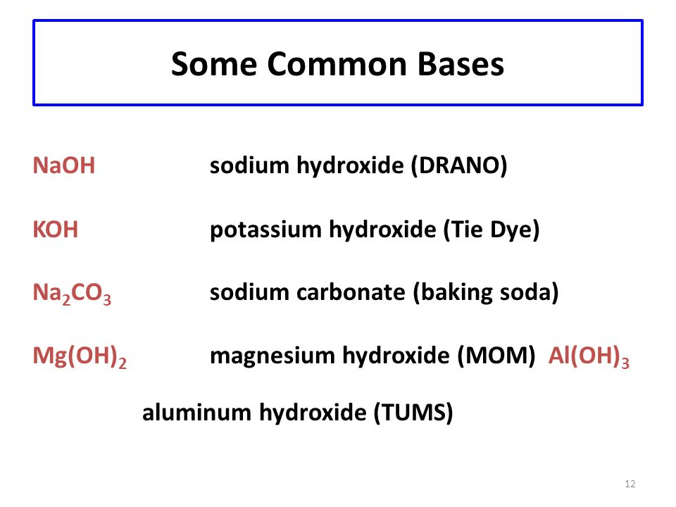 12 Some Common Bases NaOHsodium hydroxide (DRANO) KOH potassium hydroxide (Tie Dye) Na 2 CO 3 sodium carbonate (baking soda) Mg(OH) 2 magnesium hydroxide (MOM) Al(OH) 3 aluminum hydroxide (TUMS)
