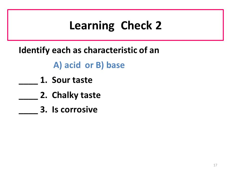 17 Learning Check 2 Identify each as characteristic of an A) acid or B) base ____ 1.