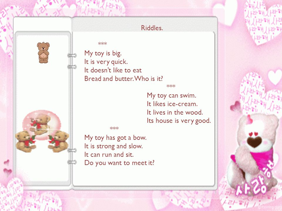 Riddles. *** My toy is big. It is very quick. It doesn't like to eat Bread and butter.