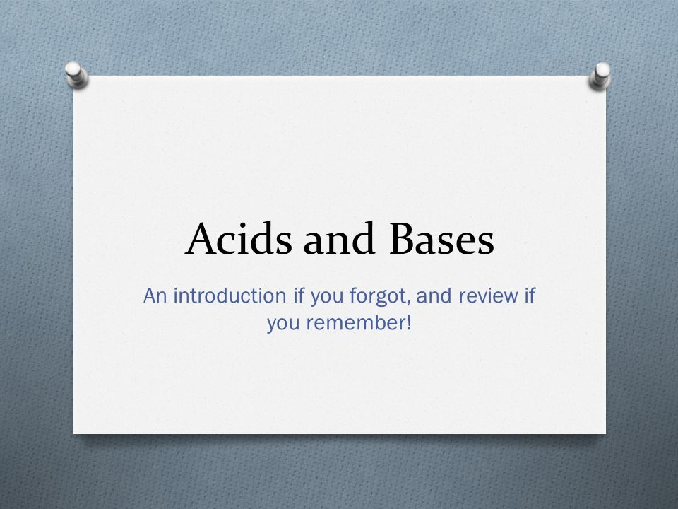 Acids and Bases An introduction if you forgot, and review if you remember!