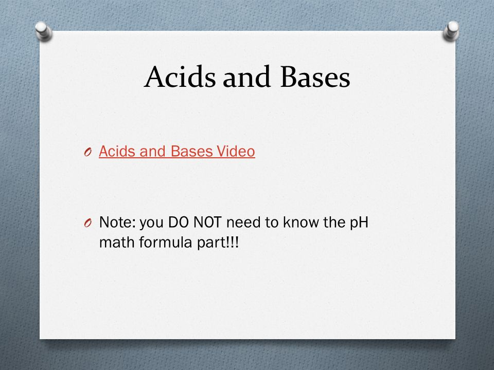 Acids and Bases O Acids and Bases Video Acids and Bases Video O Note: you DO NOT need to know the pH math formula part!!!