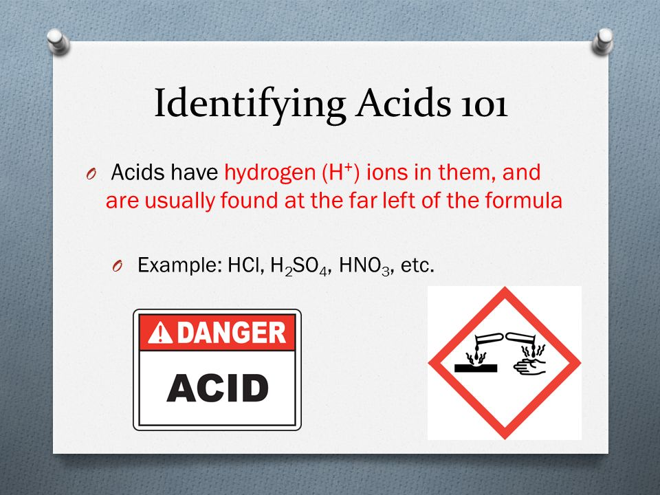 Identifying Acids 101 O Acids have hydrogen (H + ) ions in them, and are usually found at the far left of the formula O Example: HCl, H 2 SO 4, HNO 3, etc.
