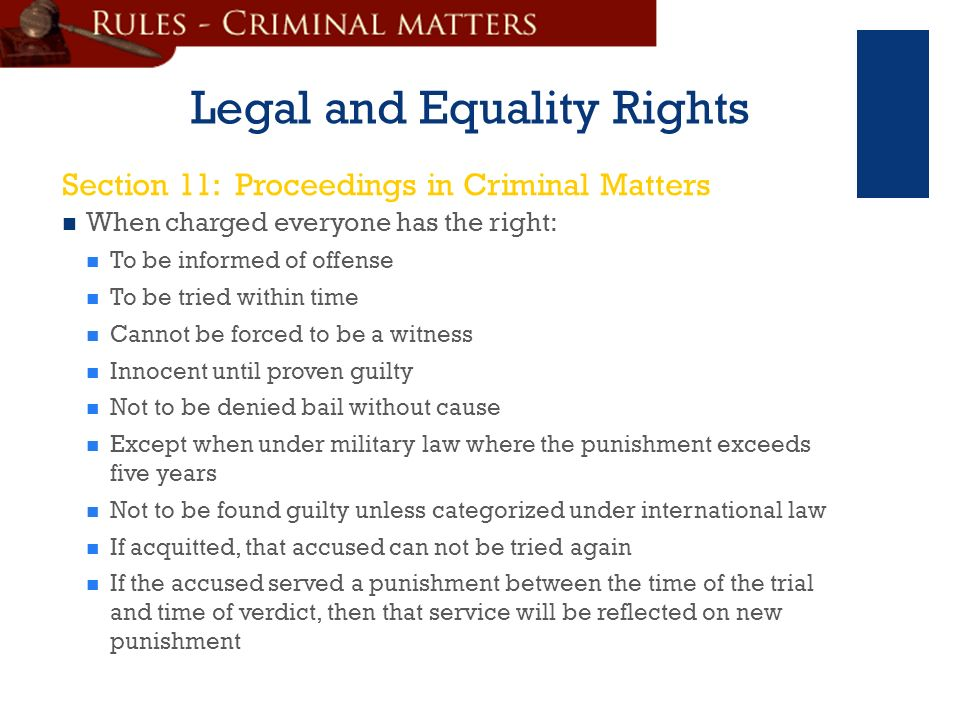 + Legal and Equality Rights When charged everyone has the right: To be informed of offense To be tried within time Cannot be forced to be a witness Innocent until proven guilty Not to be denied bail without cause Except when under military law where the punishment exceeds five years Not to be found guilty unless categorized under international law If acquitted, that accused can not be tried again If the accused served a punishment between the time of the trial and time of verdict, then that service will be reflected on new punishment Section 11: Proceedings in Criminal Matters