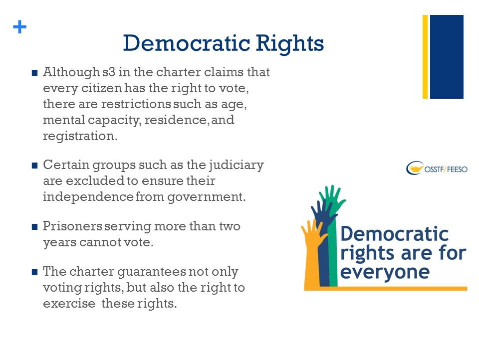 + Democratic Rights Although s3 in the charter claims that every citizen has the right to vote, there are restrictions such as age, mental capacity, residence, and registration.
