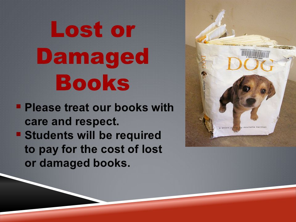 Lost or Damaged Books  Please treat our books with care and respect.