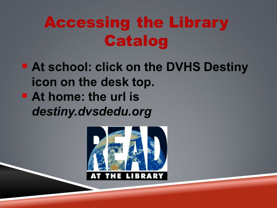 Accessing the Library Catalog  At school: click on the DVHS Destiny icon on the desk top.