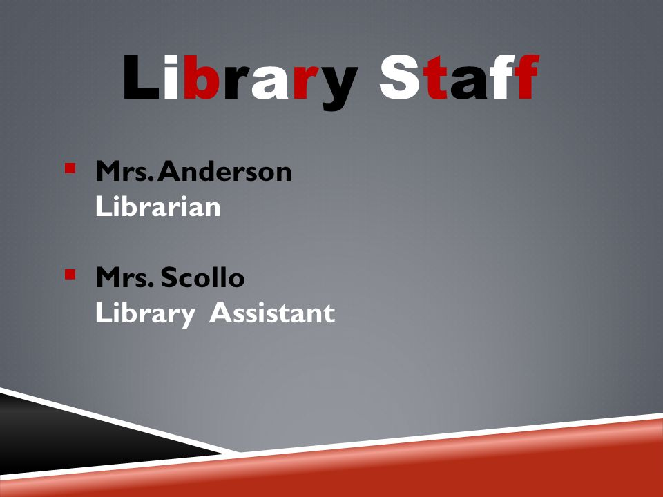 Library Staff  Mrs. Anderson Librarian  Mrs. Scollo Library Assistant