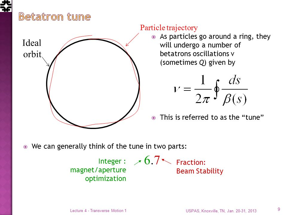  As particles go around a ring, they will undergo a number of betatrons oscillations ν (sometimes Q) given by  This is referred to as the tune  We can generally think of the tune in two parts: Ideal orbit Particle trajectory Integer : magnet/aperture optimization Fraction: Beam Stability USPAS, Knoxville, TN, Jan.