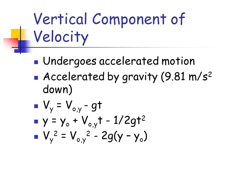 Vertical Component of Velocity Undergoes accelerated motion Accelerated by gravity (9.81 m/s 2 down) V y = V o,y - gt y = y o + V o,y t - 1/2gt 2 V y 2 = V o,y 2 - 2g(y – y o )