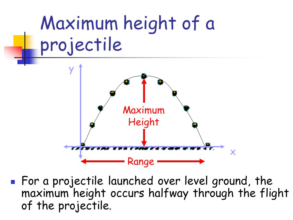 Maximum height of a projectile x y Range Maximum Height For a projectile launched over level ground, the maximum height occurs halfway through the flight of the projectile.