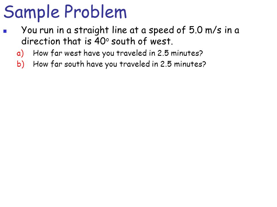 Sample Problem You run in a straight line at a speed of 5.0 m/s in a direction that is 40 o south of west.