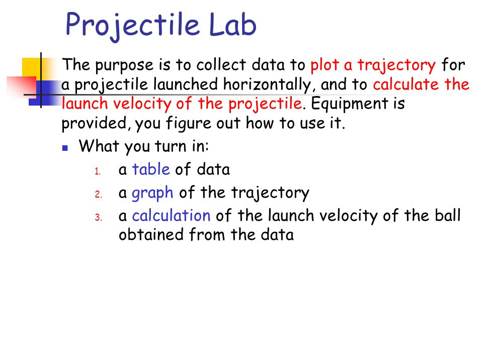 The purpose is to collect data to plot a trajectory for a projectile launched horizontally, and to calculate the launch velocity of the projectile.