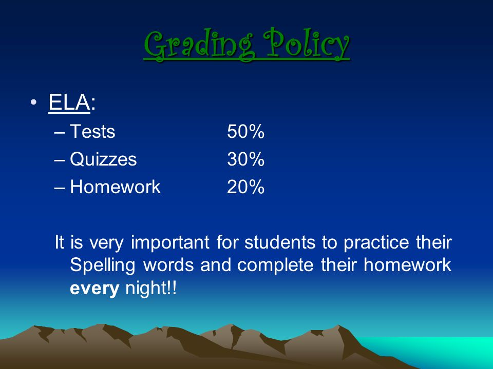Grading Policy ELA: –Tests 50% –Quizzes30% –Homework 20% It is very important for students to practice their Spelling words and complete their homework every night!!