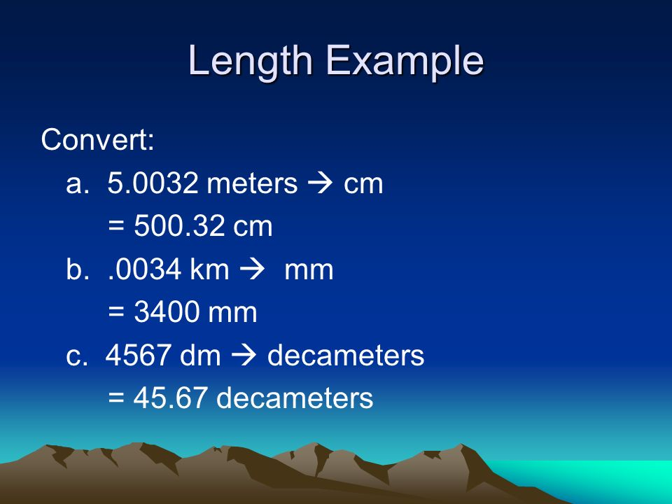 Length Example Convert: a meters  cm = cm b km  mm = 3400 mm c.