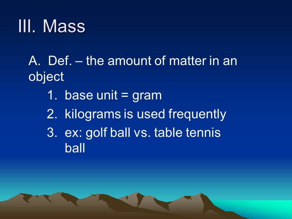 III. Mass A. Def. – the amount of matter in an object 1.