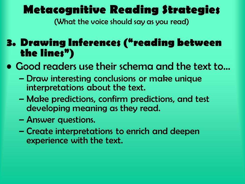 Metacognitive Reading Strategies (What the voice should say as you read) 3.Drawing Inferences ( reading between the lines ) Good readers use their schema and the text to… –Draw interesting conclusions or make unique interpretations about the text.