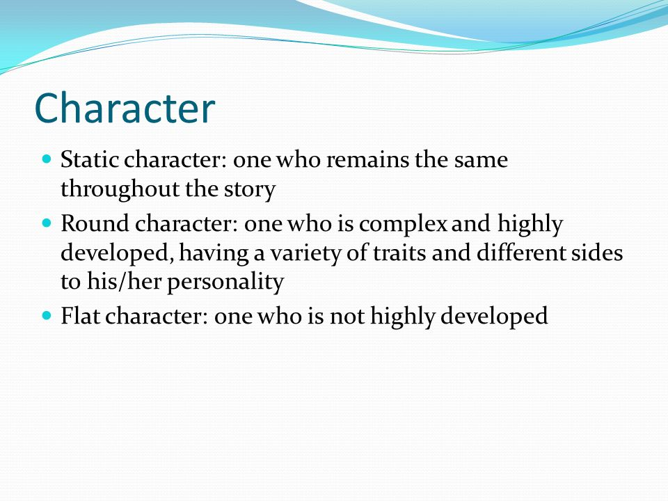 Character Static character: one who remains the same throughout the story Round character: one who is complex and highly developed, having a variety of traits and different sides to his/her personality Flat character: one who is not highly developed