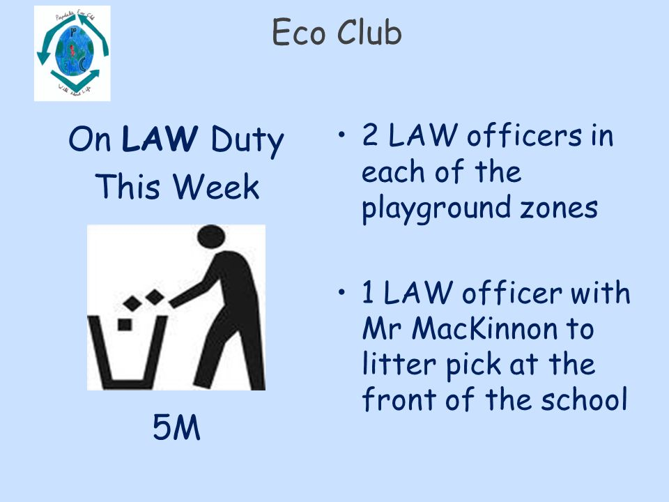 Eco Club On LAW Duty This Week 5M 2 LAW officers in each of the playground zones 1 LAW officer with Mr MacKinnon to litter pick at the front of the school