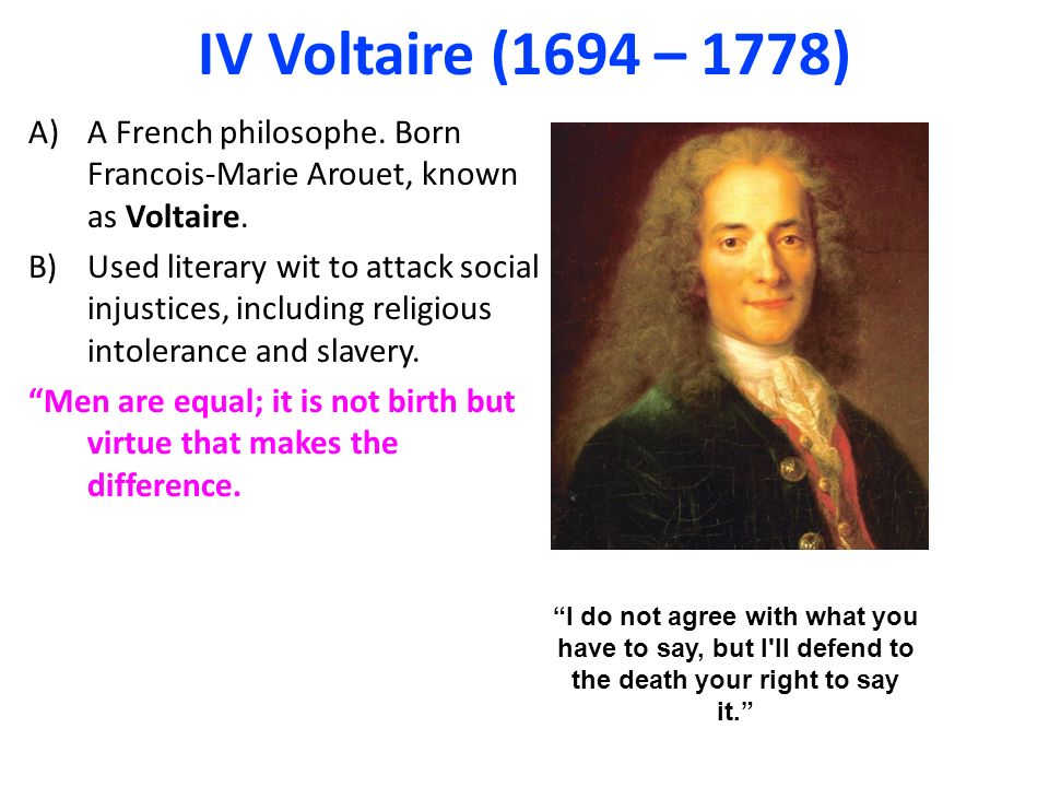 IV Voltaire (1694 – 1778) A)A French philosophe. Born Francois-Marie Arouet, known as Voltaire.