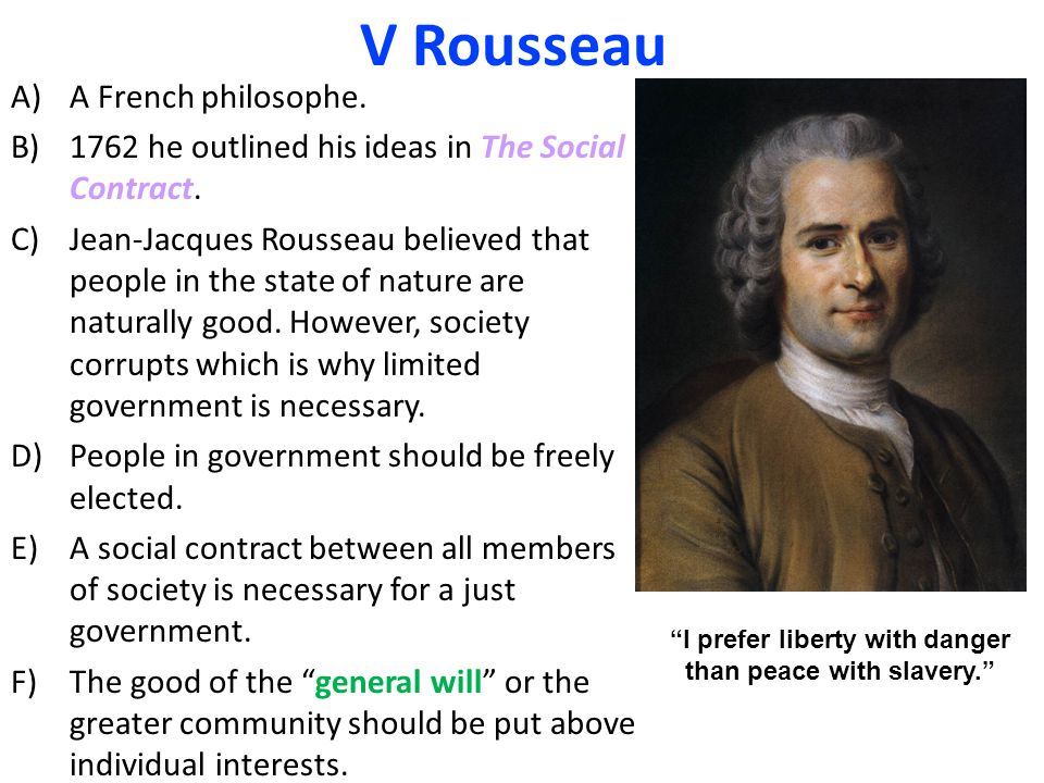 V Rousseau A)A French philosophe. B)1762 he outlined his ideas in The Social Contract.