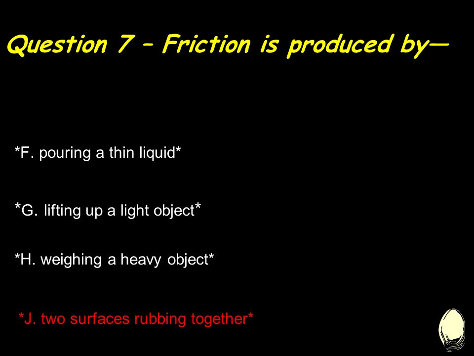 Question 7 – Friction is produced by— * G. lifting up a light object * *F.