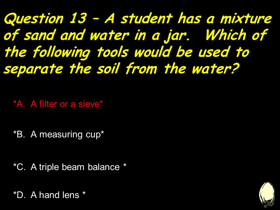 Question 13 – A student has a mixture of sand and water in a jar.