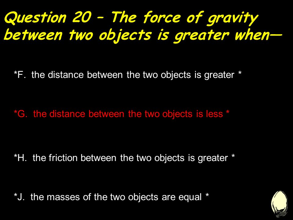 Question 20 – The force of gravity between two objects is greater when— *F.