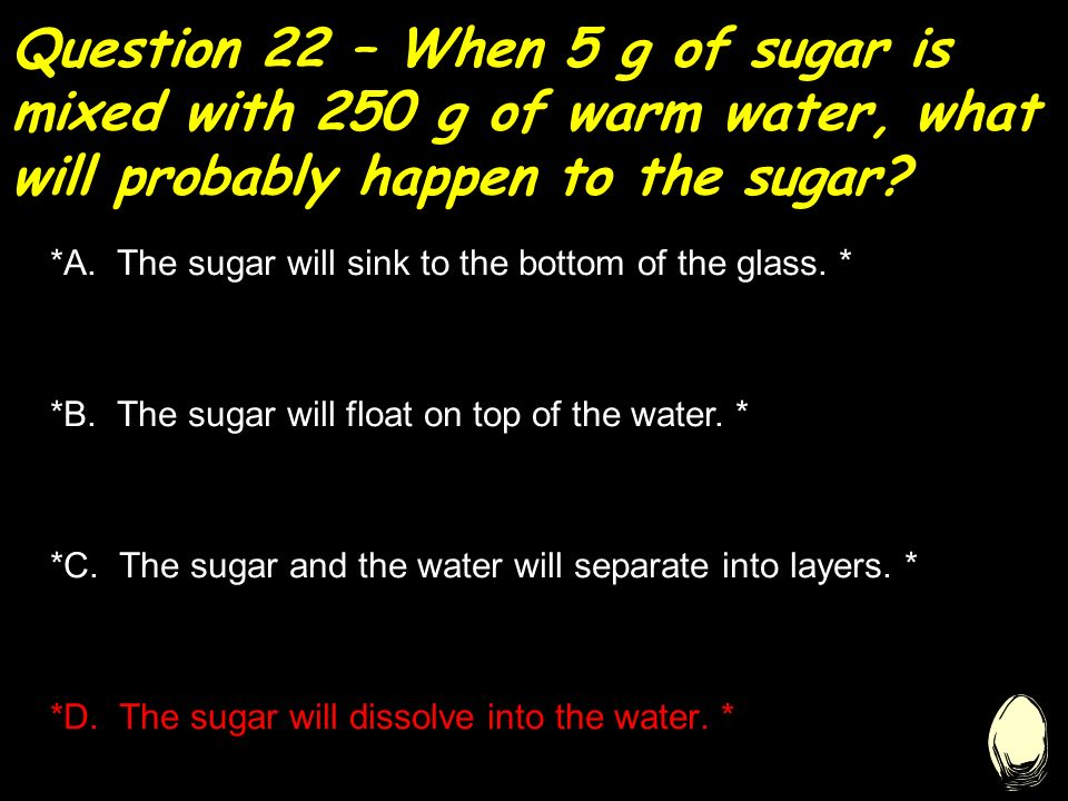 Question 22 – When 5 g of sugar is mixed with 250 g of warm water, what will probably happen to the sugar.