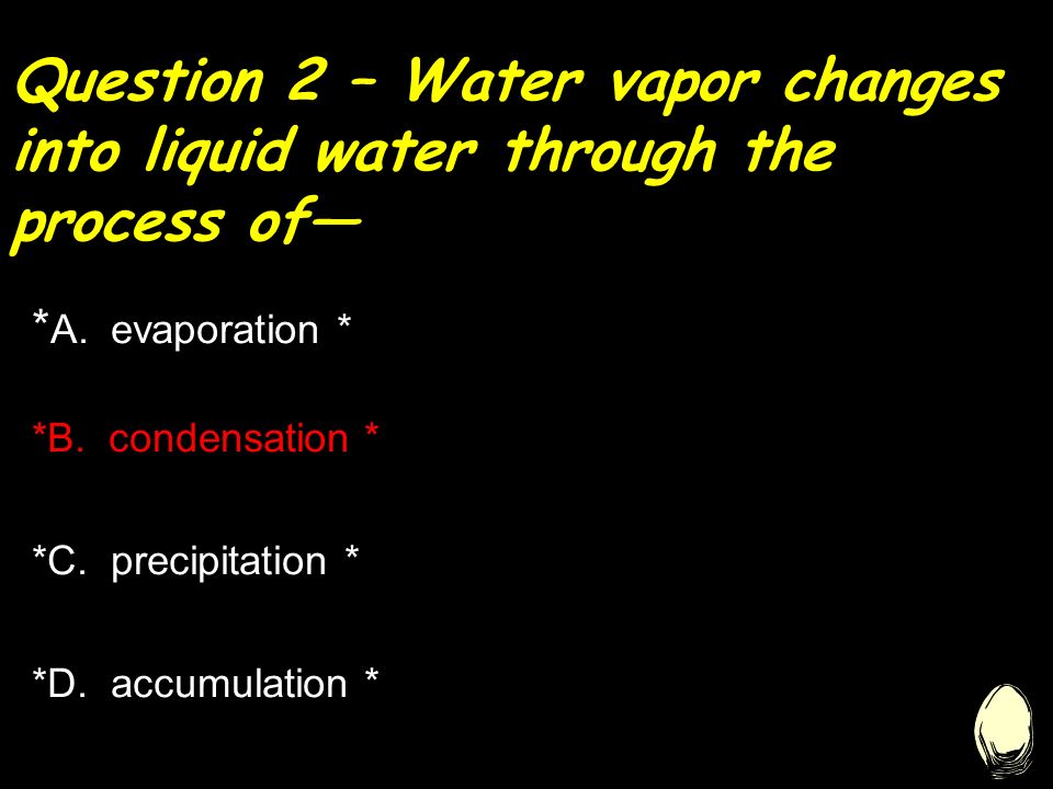 Question 2 – Water vapor changes into liquid water through the process of— * A.