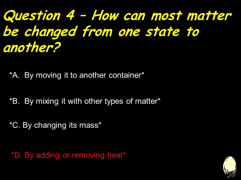 Question 4 – How can most matter be changed from one state to another.