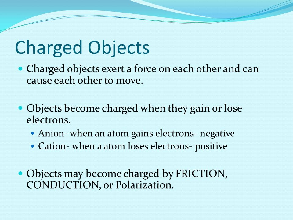 Charged Objects Charged objects exert a force on each other and can cause each other to move.