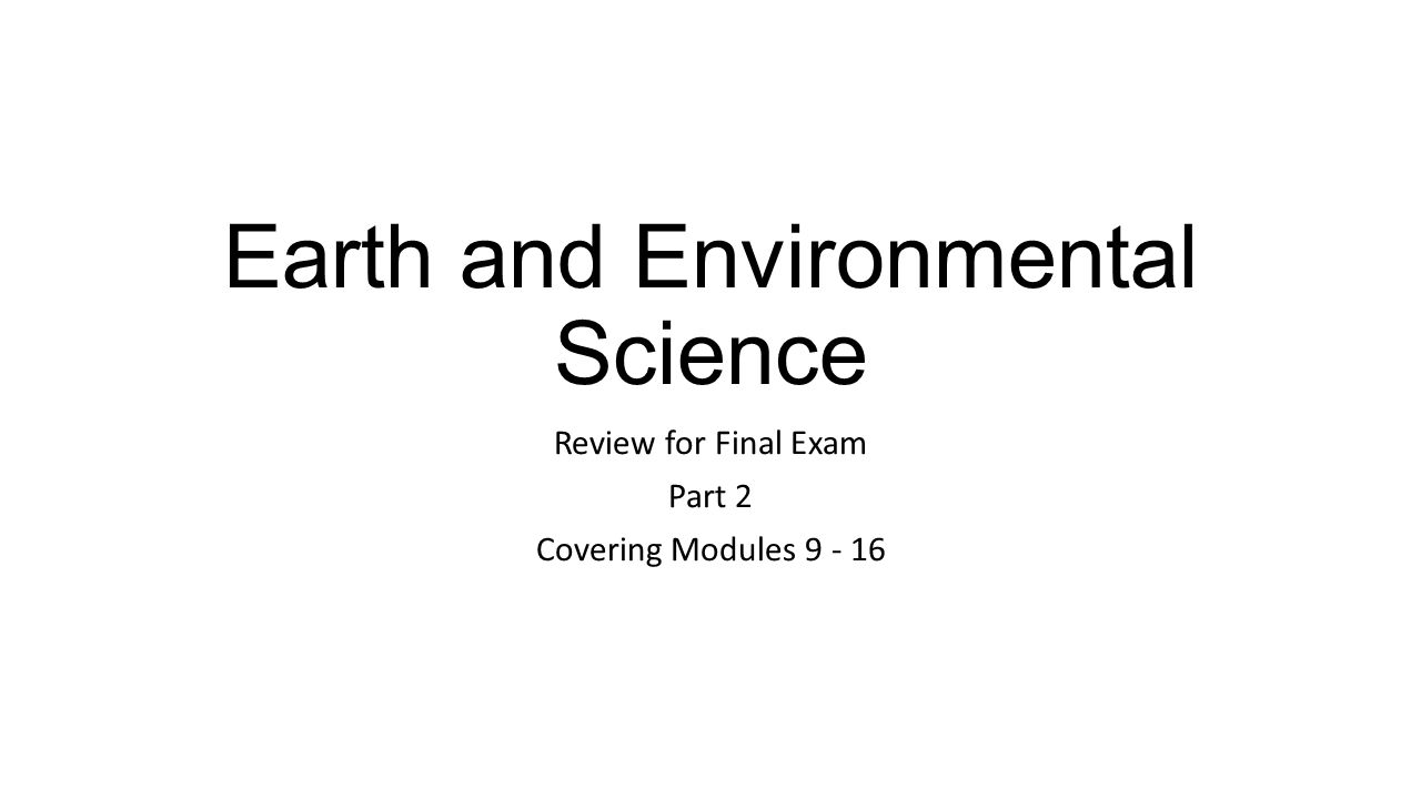 Earth and Environmental Science Review for Final Exam Part 2 Covering Modules 9 - 16