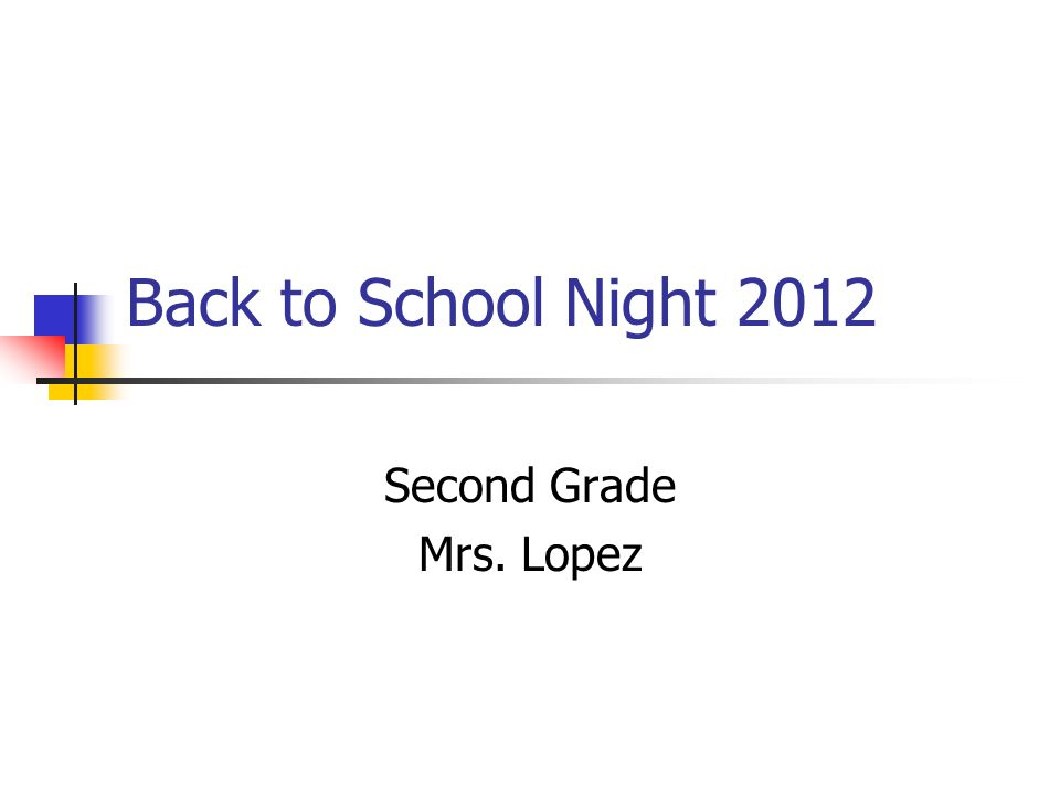 Back to School Night 2012 Second Grade Mrs. Lopez