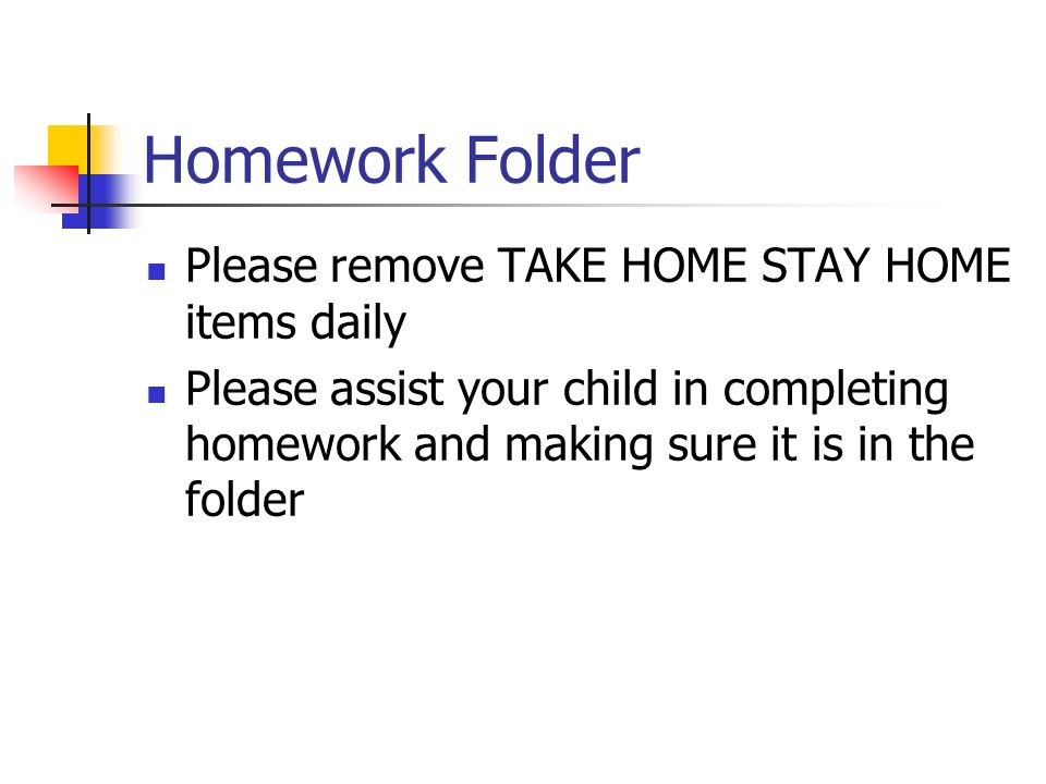Homework Folder Please remove TAKE HOME STAY HOME items daily Please assist your child in completing homework and making sure it is in the folder