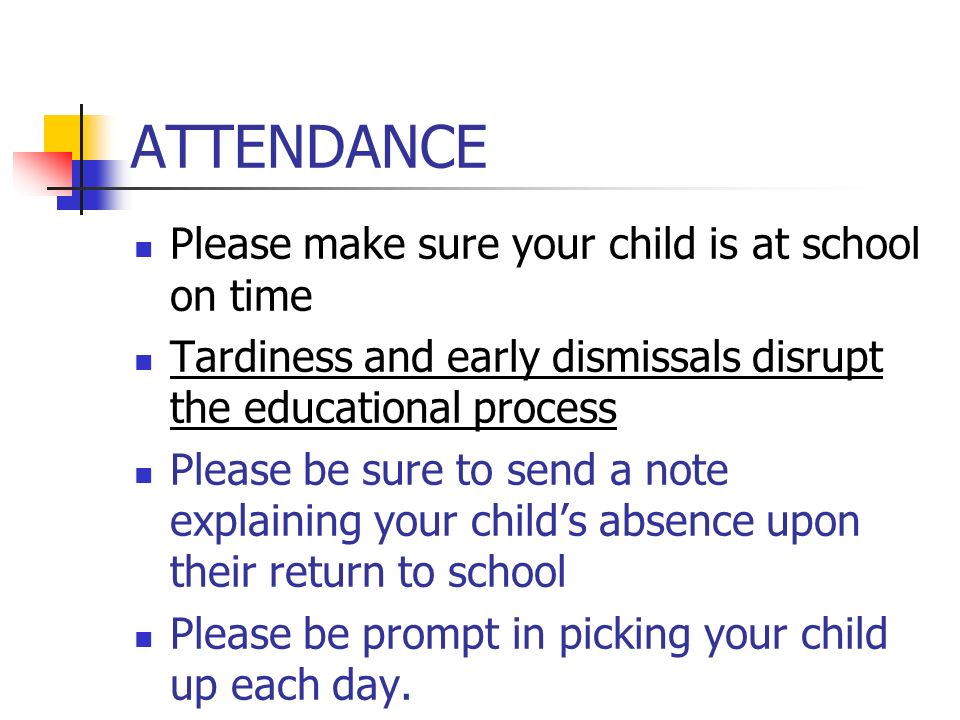 ATTENDANCE Please make sure your child is at school on time Tardiness and early dismissals disrupt the educational process Please be sure to send a note explaining your child's absence upon their return to school Please be prompt in picking your child up each day.