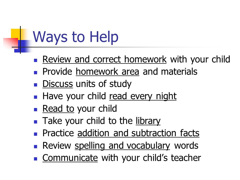 Ways to Help Review and correct homework with your child Provide homework area and materials Discuss units of study Have your child read every night Read to your child Take your child to the library Practice addition and subtraction facts Review spelling and vocabulary words Communicate with your child's teacher