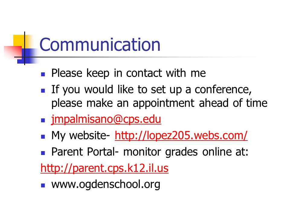Communication Please keep in contact with me If you would like to set up a conference, please make an appointment ahead of time My website-   Parent Portal- monitor grades online at: