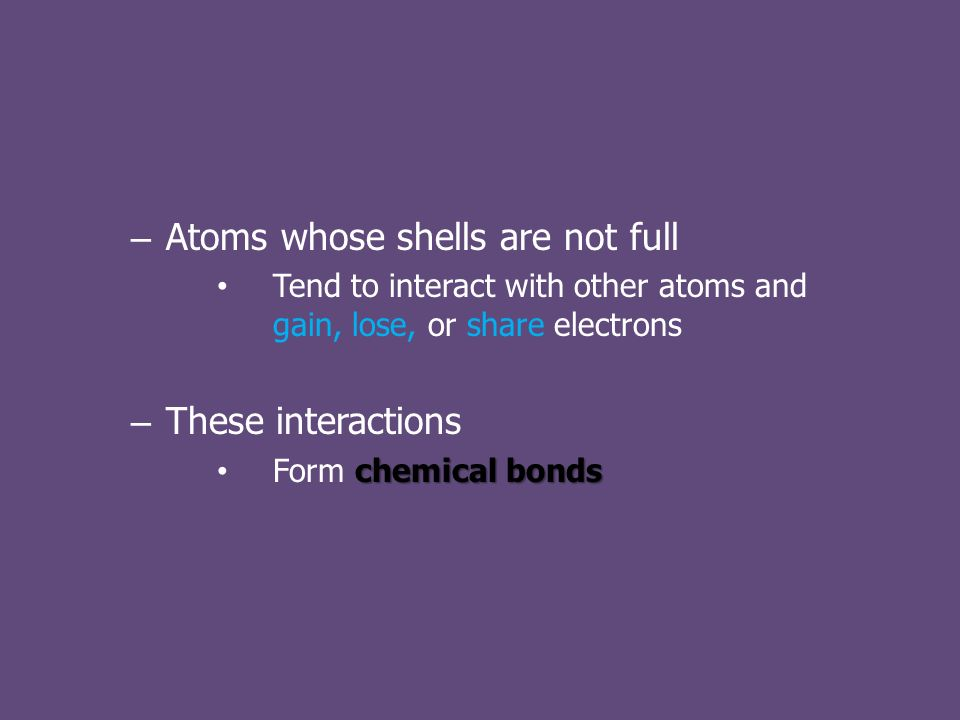 – Atoms whose shells are not full Tend to interact with other atoms and gain, lose, or share electrons – These interactions chemical bonds Form chemical bonds