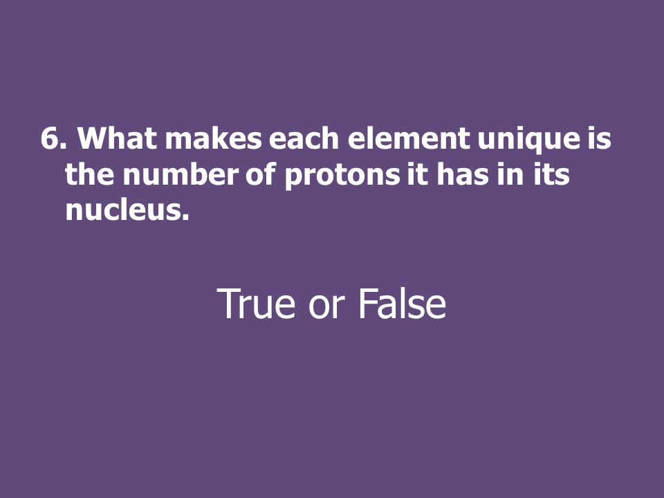 6. What makes each element unique is the number of protons it has in its nucleus. True or False