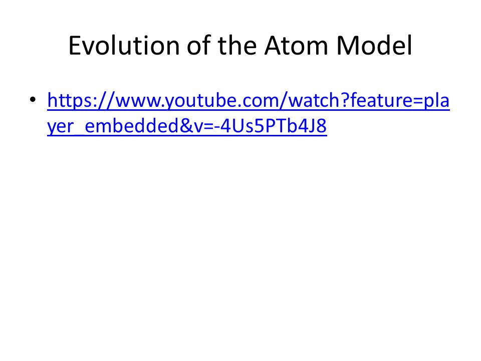 Evolution of the Atom Model   feature=pla yer_embedded&v=-4Us5PTb4J8   feature=pla yer_embedded&v=-4Us5PTb4J8